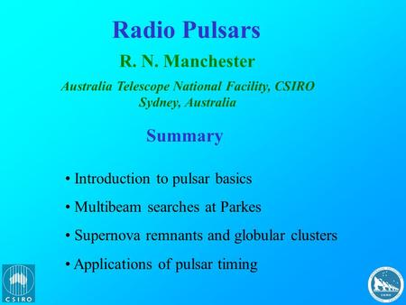 Radio Pulsars R. N. Manchester Australia Telescope National Facility, CSIRO Sydney, Australia Summary Introduction to pulsar basics Multibeam searches.