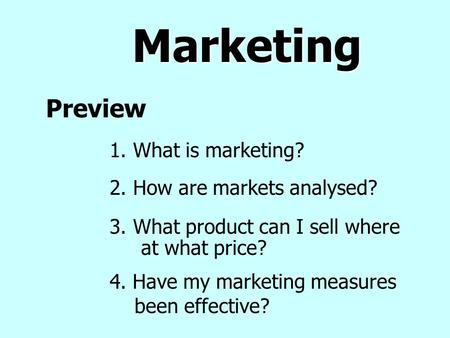 Marketing Preview 3. What product can I sell where at what price? 2. How are markets analysed? 1. What is marketing? 4. Have my marketing measures been.