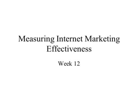 Measuring Internet Marketing Effectiveness Week 12.