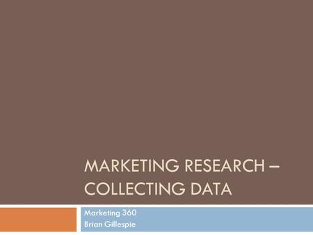 MARKETING RESEARCH – COLLECTING DATA Marketing 360 Brian Gillespie.