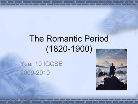 The Romantic Period (1820-1900) Year 10 IGCSE 2009-2010.