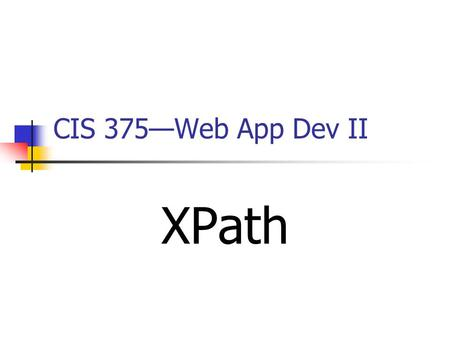CIS 375—Web App Dev II XPath. 2 XPath IntroductionIntroduction What is XPath? XPath is a syntax for defining parts of an _____ document XPath uses paths.