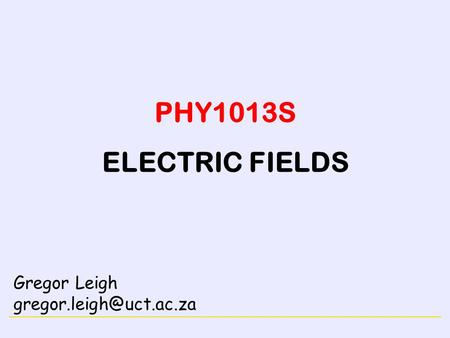 ELECTRICITY PHY1013S ELECTRIC FIELDS Gregor Leigh