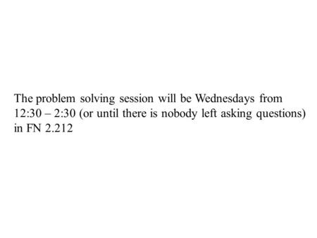 The problem solving session will be Wednesdays from 12:30 – 2:30 (or until there is nobody left asking questions) in FN 2.212.