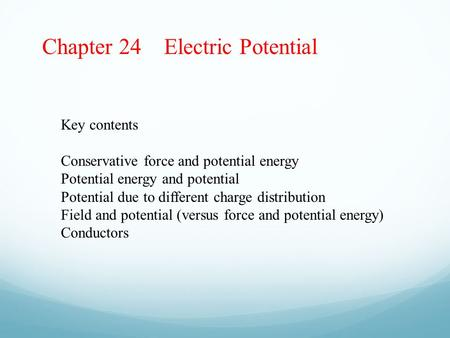 Chapter 24 Electric Potential Key contents Conservative force and potential energy Potential energy and potential Potential due to different charge distribution.