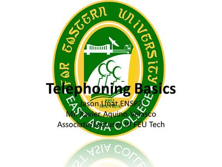 Telephoning Basics Jason Unat ENSP2 Mr. Xavier Aquino Velasco Associate/Lecturer III FEU Tech.
