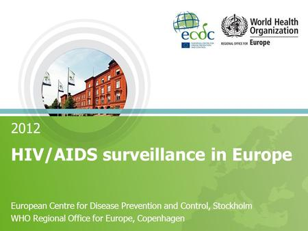 2012 HIV/AIDS surveillance in Europe European Centre for Disease Prevention and Control, Stockholm WHO Regional Office for Europe, Copenhagen.