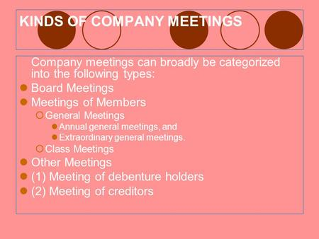 KINDS OF COMPANY MEETINGS Company meetings can broadly be categorized into the following types: Board Meetings Meetings of Members  General Meetings Annual.