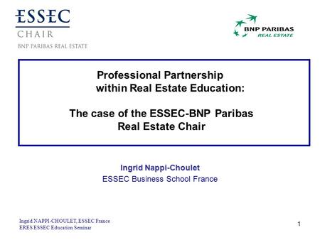 Ingrid NAPPI-CHOULET, ESSEC France ERES ESSEC Education Seminar 1 Professional Partnership within Real Estate Education: The case of the ESSEC-BNP Paribas.