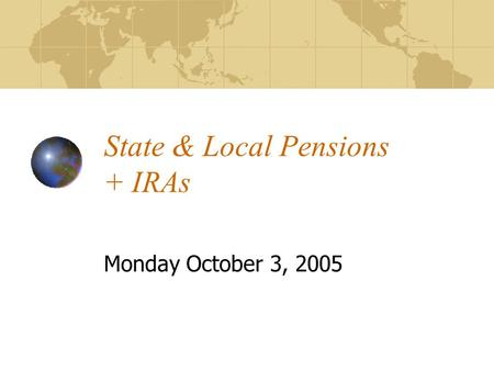 State & Local Pensions + IRAs Monday October 3, 2005.