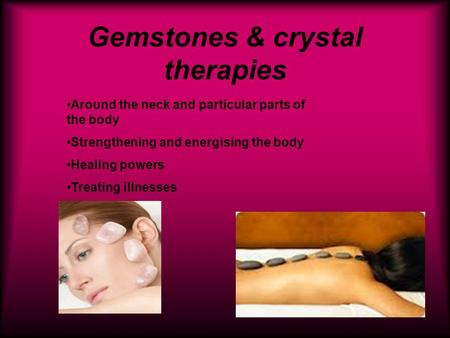 Gemstones & crystal therapies Around the neck and particular parts of the body Strengthening and energising the body Healing powers Treating illnesses.
