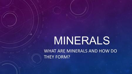 MINERALS WHAT ARE MINERALS AND HOW DO THEY FORM?.