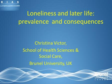 Loneliness and later life: prevalence and consequences Christina Victor, School of Health Sciences & Social Care, Brunel University, UK.