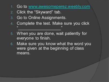 "1. Go to www.awesomeperez.weebly.comwww.awesomeperez.weebly.com 2. Click the ""Skyward"" tab. 3. Go to Online Assignments. 4. Complete the test. Make sure."