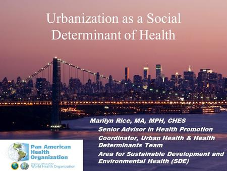Urbanization as a Social Determinant of Health Marilyn Rice, MA, MPH, CHES Senior Advisor in Health Promotion Coordinator, Urban Health & Health Determinants.