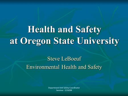 Health and Safety at Oregon State University Steve LeBoeuf Environmental Health and Safety Department-Unit Safety Coordinator Seminar - 5/14/08.
