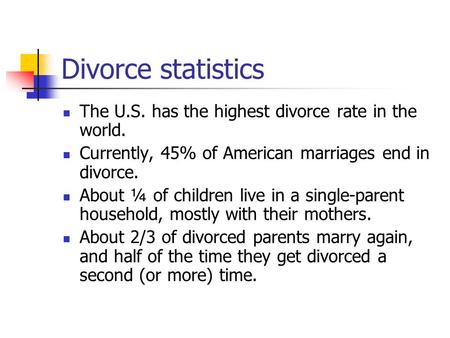 Divorce statistics The U.S. has the highest divorce rate in the world. Currently, 45% of American marriages end in divorce. About ¼ of children live in.