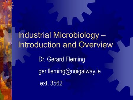 Industrial Microbiology – Introduction and Overview Dr. Gerard Fleming ext. 3562.