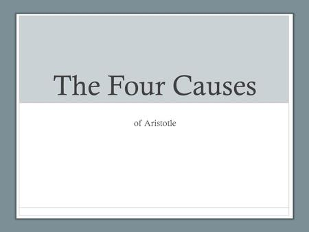 The Four Causes of Aristotle. 1.The formal cause. 2.The material cause. 3.The efficient cause. 4.The final cause. Think of oak trees ………