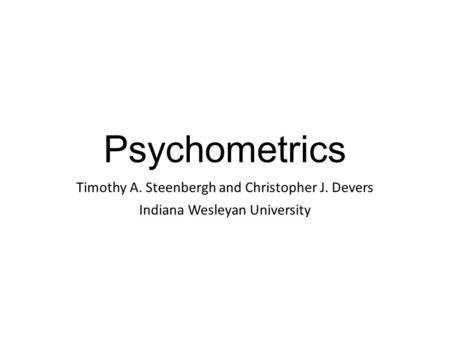 Psychometrics Timothy A. Steenbergh and Christopher J. Devers Indiana Wesleyan University.