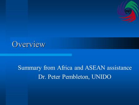 Overview Summary from Africa and ASEAN assistance Dr. Peter Pembleton, UNIDO.