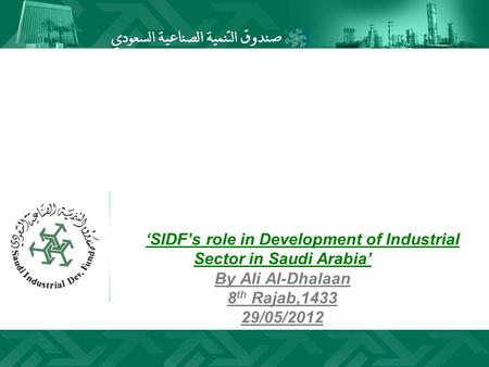 'SIDF's role in Development of Industrial Sector in Saudi Arabia' By Ali Al-Dhalaan 8th Rajab,1433 29/05/2012.