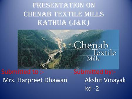 Presentation on Chenab textile mills Kathua (J&k) Submitted to :- Submitted by:- Mrs. Harpreet Dhawan Akshit Vinayak kd -2.