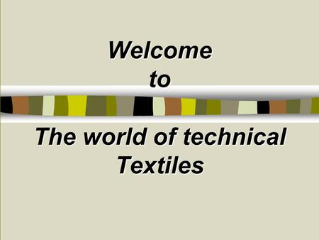 Welcome to The world of technical Textiles. 6.00am 6.30 am 7.00 am 8.30am 9.00 am 10 am 2.00 pm 1.30 pm 5.00pm 8 pm 9 pm It touches our lives every moment.