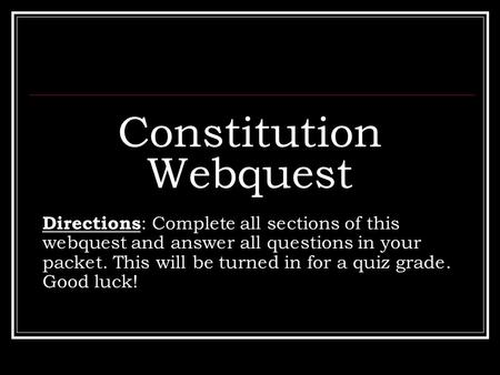 Constitution Webquest Directions : Complete all sections of this webquest and answer all questions in your packet. This will be turned in for a quiz grade.
