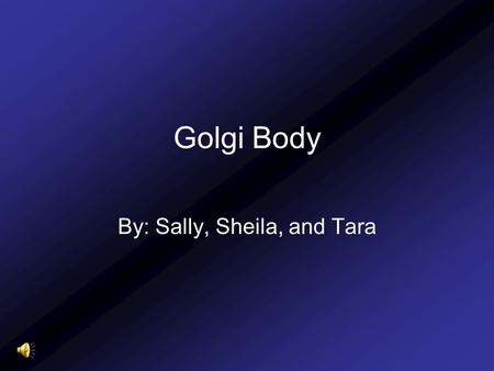 "Golgi Body By: Sally, Sheila, and Tara. Definition ""(also called the golgi apparatus or golgi complex) a flattened, layered, sac-like organelle that looks."