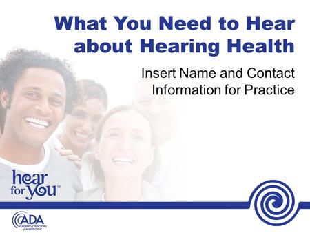 What You Need to Hear about Hearing Health Insert Name and Contact Information for Practice.