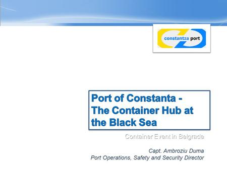 Container Event in Belgrade 25 th of March, 2010 Capt. Ambroziu Duma Port Operations, Safety and Security Director.