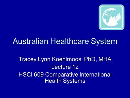 Australian Healthcare System Tracey Lynn Koehlmoos, PhD, MHA Lecture 12 HSCI 609 Comparative International Health Systems.