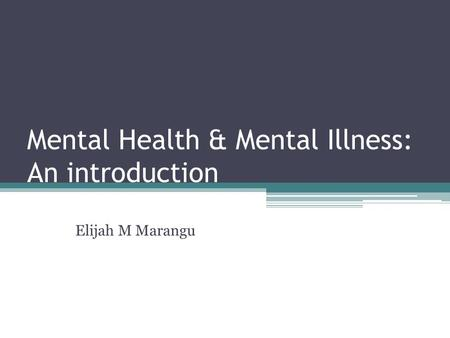Mental Health & Mental Illness: An introduction Elijah M Marangu.