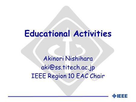 Educational Activities Akinori Nishihara IEEE Region 10 EAC Chair.