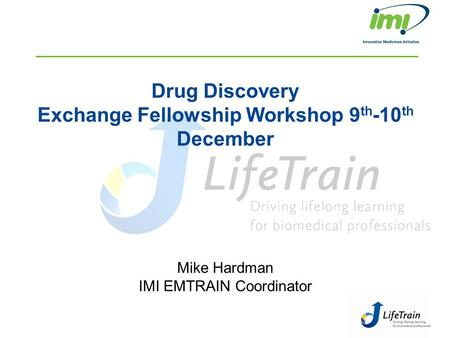 Drug Discovery Exchange Fellowship Workshop 9 th -10 th December Mike Hardman IMI EMTRAIN Coordinator.