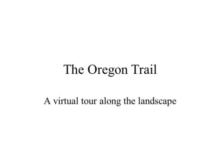 The Oregon Trail A virtual tour along the landscape.