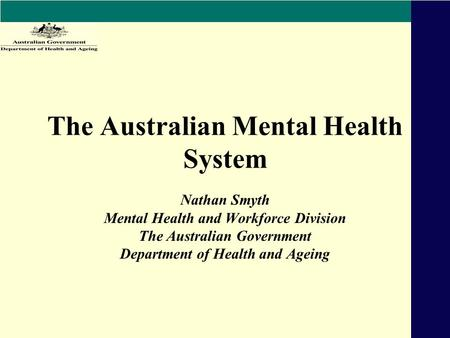 The Australian Mental Health System Nathan Smyth Mental Health and Workforce Division The Australian Government Department of Health and Ageing.