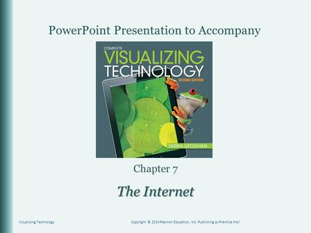 PowerPoint Presentation to Accompany Chapter 7 The Internet Visualizing TechnologyCopyright © 2014 Pearson Education, Inc. Publishing as Prentice Hall.