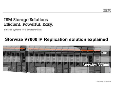 Storwize V7000 © 2010 IBM Corporation Storwize V7000 IP Replication solution explained.