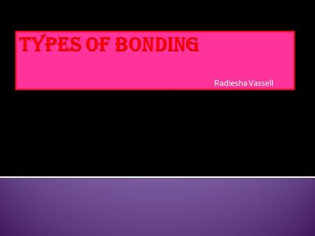 Radiesha Vassell.  Bonds are two different atoms that have valance electrons.  They are four different types of bonds… - Ionic ( non metal/metal atoms.