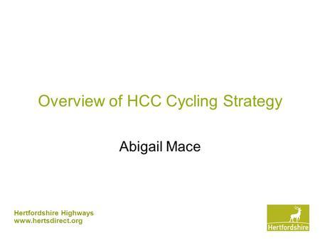 Hertfordshire Highways www.hertsdirect.org Overview of HCC Cycling Strategy Abigail Mace.