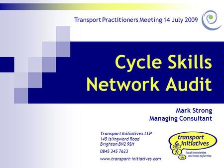 Cycle Skills Network Audit Mark Strong Managing Consultant Transport Initiatives LLP 145 Islingword Road Brighton BN2 9SH 0845 345 7623 www.transport-initiatives.com.