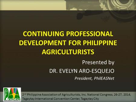CONTINUING PROFESSIONAL DEVELOPMENT FOR PHILIPPINE AGRICULTURISTS Presented by DR. EVELYN ARO-ESQUEJO President, PhilEASNet 2 nd Philippine Association.