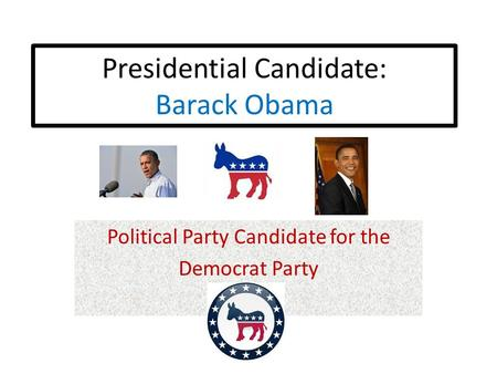 Presidential Candidate: Barack Obama Political Party Candidate for the Democrat Party.