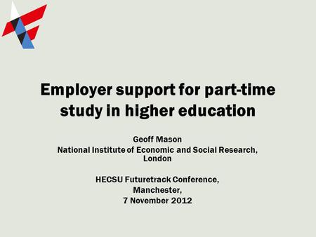 Employer support for part-time study in higher education Geoff Mason National Institute of Economic and Social Research, London HECSU Futuretrack Conference,