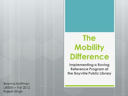 The Mobility Difference Implementing a Roving Reference Program at the Bayville Public Library Brianna Hoffman LI850XI – Fall 2012 Rajesh Singh.