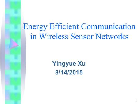 1 Energy Efficient Communication in Wireless Sensor Networks Yingyue Xu 8/14/2015.