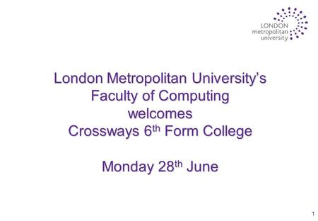 1 London Metropolitan University's Faculty of Computing welcomes Crossways 6 th Form College Monday 28 th June.
