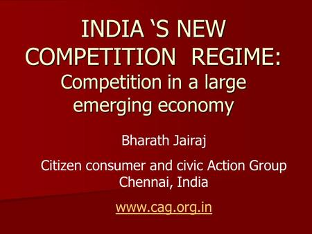 INDIA 'S NEW COMPETITION REGIME: Competition in a large emerging economy Bharath Jairaj Citizen consumer and civic Action Group Chennai, India www.cag.org.in.
